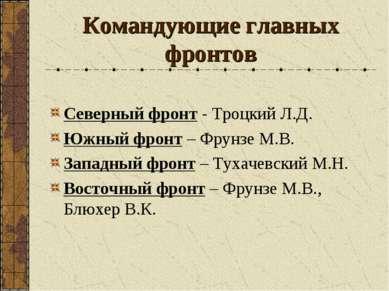 Командующие главных фронтов Северный фронт - Троцкий Л.Д. Южный фронт – Фрунз...