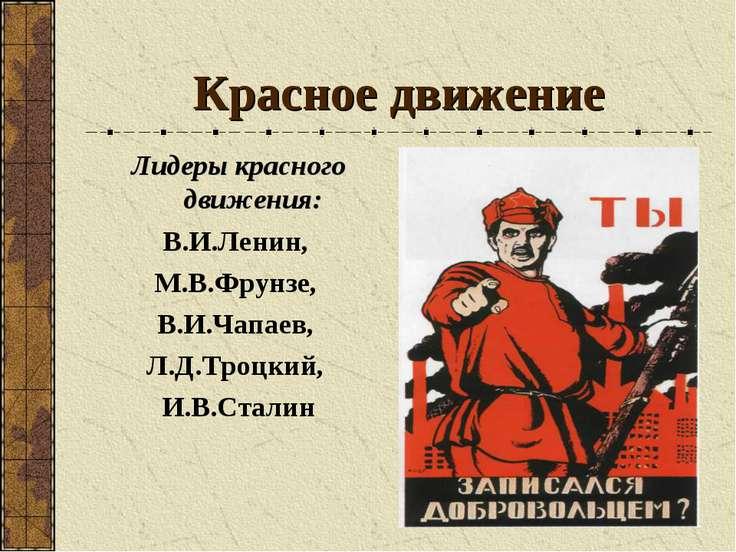 Красное движение Лидеры красного движения: В.И.Ленин, М.В.Фрунзе, В.И.Чапаев,...