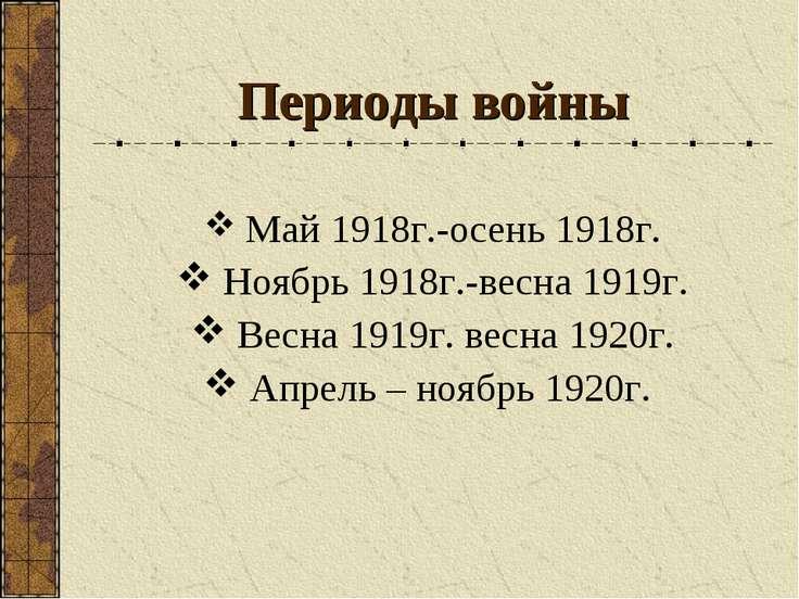 Периоды войны Май 1918г.-осень 1918г. Ноябрь 1918г.-весна 1919г. Весна 1919г....