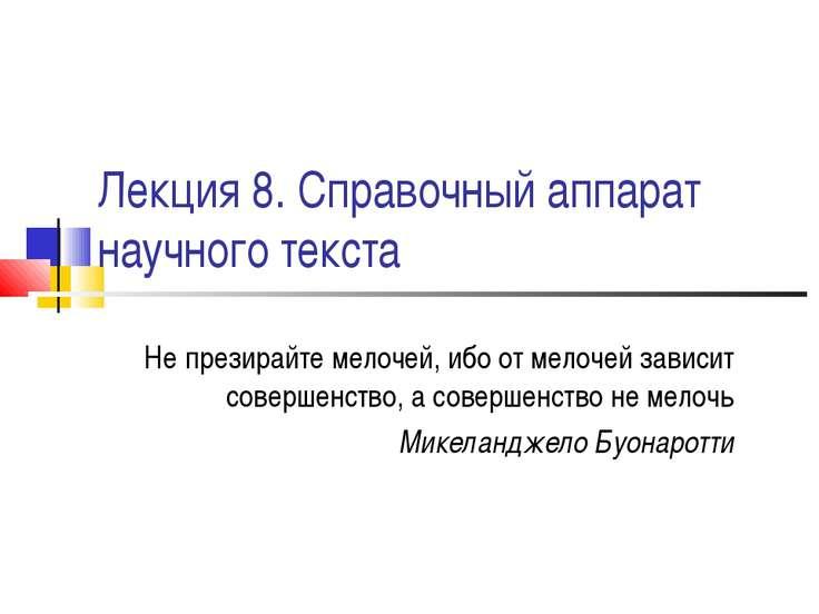 Лекция 8. Справочный аппарат научного текста Не презирайте мелочей, ибо от ме...