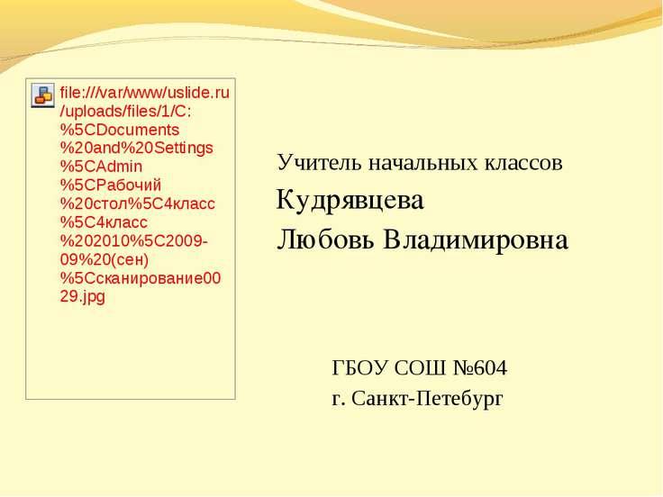 Учитель начальных классов Кудрявцева Любовь Владимировна ГБОУ СОШ №604 г. Сан...
