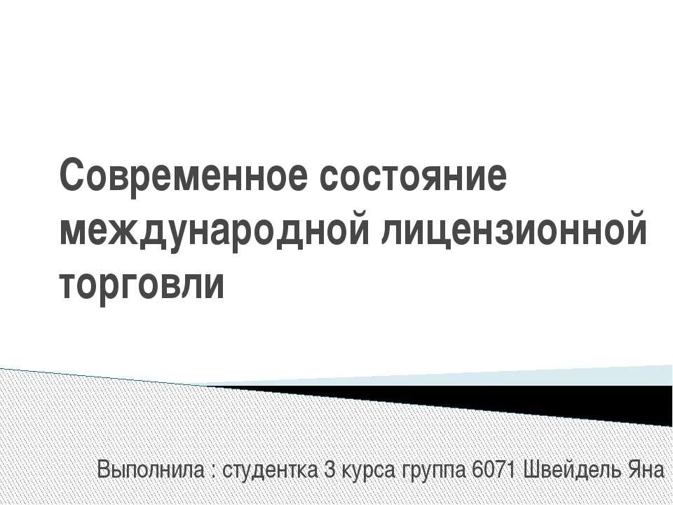 Современное состояние международной лицензионной торговли Выполнила : студент...