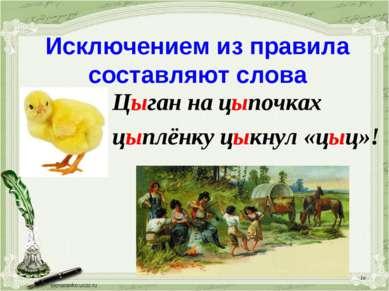 * Исключением из правила составляют слова Цыган на цыпочках цыплёнку цыкнул «...