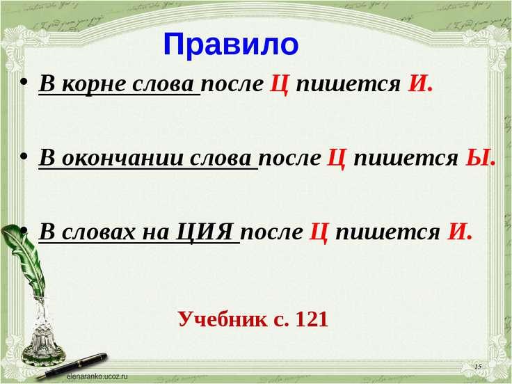 * Правило В корне слова после Ц пишется И. В окончании слова после Ц пишется ...