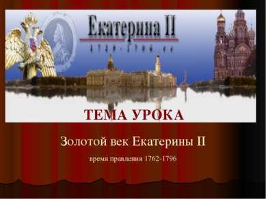 Золотой век Екатерины II время правления 1762-1796 ТЕМА УРОКА