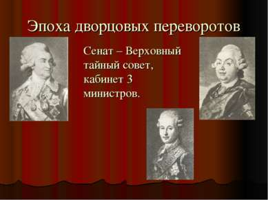 Эпоха дворцовых переворотов Сенат – Верховный тайный совет, кабинет 3 министров.