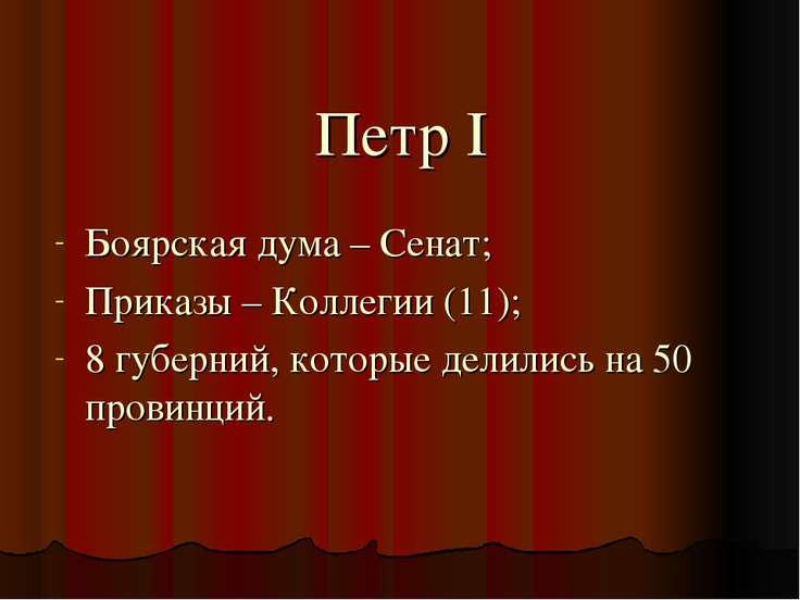 Петр I Боярская дума – Сенат; Приказы – Коллегии (11); 8 губерний, которые де...