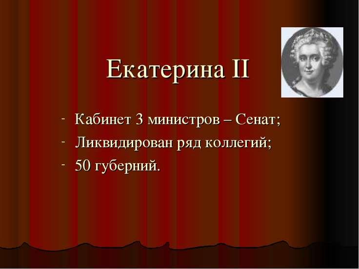 Екатерина II Кабинет 3 министров – Сенат; Ликвидирован ряд коллегий; 50 губер...