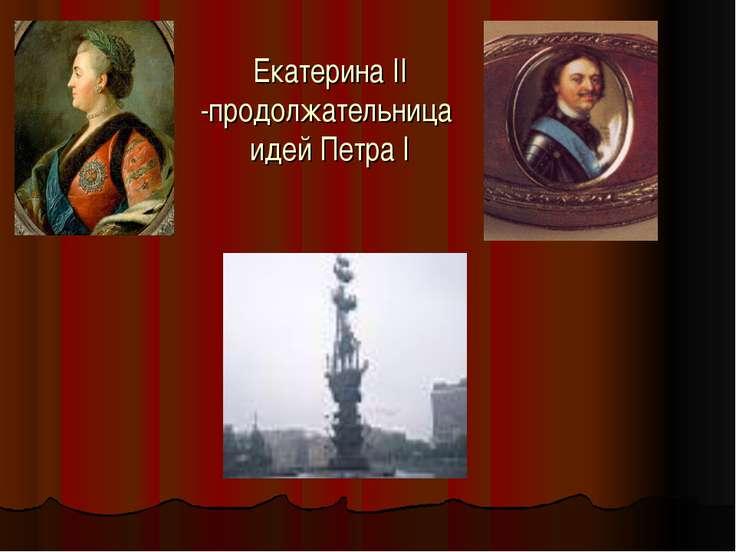 Екатерина II -продолжательница идей Петра I