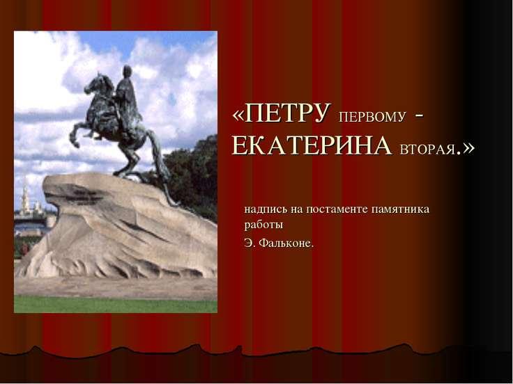 «ПЕТРУ ПЕРВОМУ - ЕКАТЕРИНА ВТОРАЯ.» надпись на постаменте памятника работы Э....