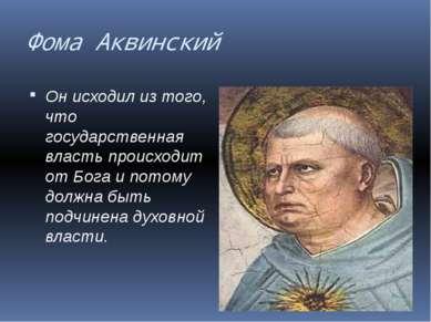Фома Аквинский Он исходил из того, что государственная власть происходит от Б...