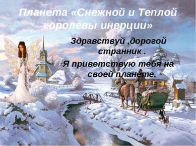 Планета «Снежной и Теплой королевы инерции» Здравствуй ,дорогой странник . Я ...