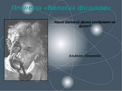Планета «Великих физиков» Какой Великий физик изображен на фото? Альберт Эйнш...