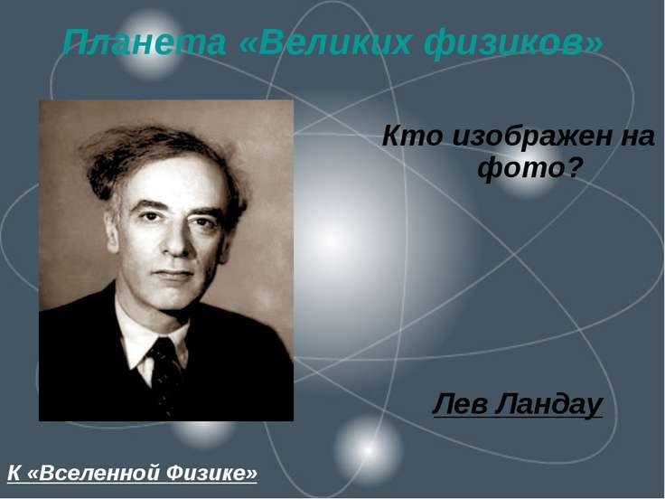 Планета «Великих физиков» Кто изображен на фото? Лев Ландау К «Вселенной Физике»