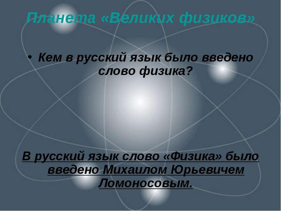 Планета «Великих физиков» Кем в русский язык было введено слово физика? В рус...