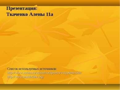 Презентация: Ткаченко Алены 11а Список используемых источников: http://www.sc...