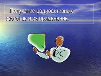 Получение радиоактивных изотопов и их применение.