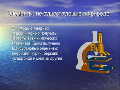 Элементы, не существующие в природе. С помощью ядерных реакций можно получить...