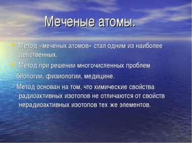 Меченые атомы. Метод «меченых атомов» стал одним из наиболее действенных. Мет...