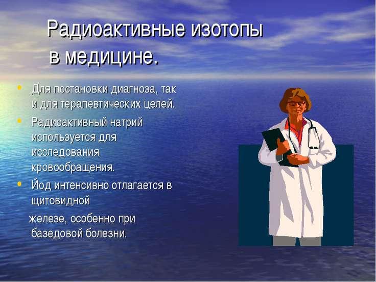 Радиоактивные изотопы в медицине. Для постановки диагноза, так и для терапевт...