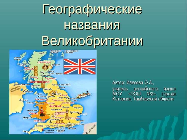 Географические названия Великобритании Автор: Илясова О.А., учитель английско...