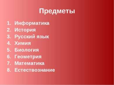 Предметы Информатика История Русский язык Химия Биология Геометрия Математика...