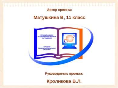 Автор проекта: Матушкина В, 11 класс Руководитель проекта: Кроликова В.Л.