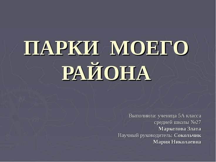 ПАРКИ МОЕГО РАЙОНА Выполнила: ученица 5А класса средней школы №27 Маркелова З...