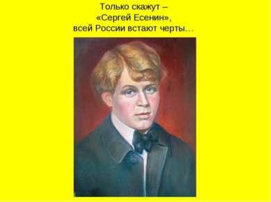 Только скажут – «Сергей Есенин», всей России встают черты…
