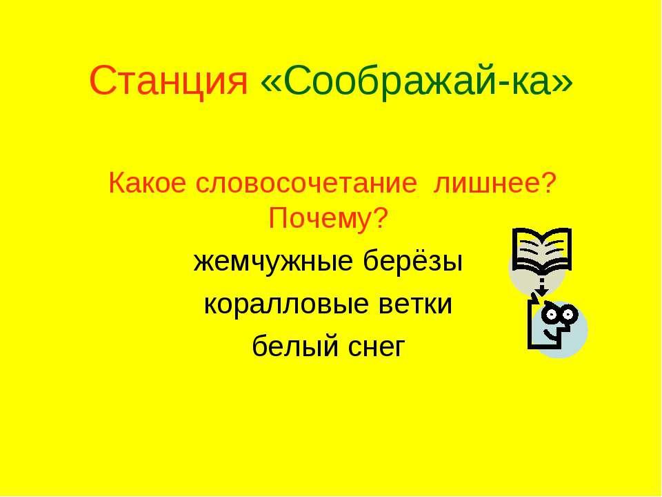 Станция «Соображай-ка» Какое словосочетание лишнее? Почему? жемчужные берёзы ...