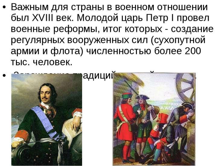 Важным для страны в военном отношении был XVIII век. Молодой царь Петр I пров...