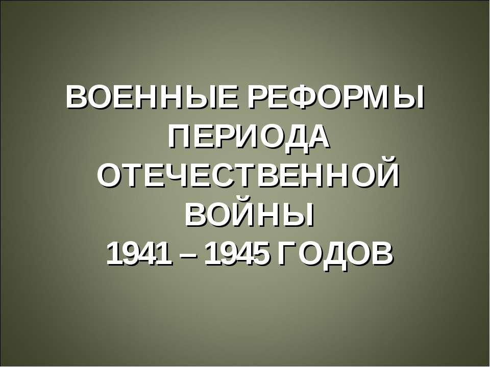 ВОЕННЫЕ РЕФОРМЫ ПЕРИОДА ОТЕЧЕСТВЕННОЙ ВОЙНЫ 1941 – 1945 ГОДОВ
