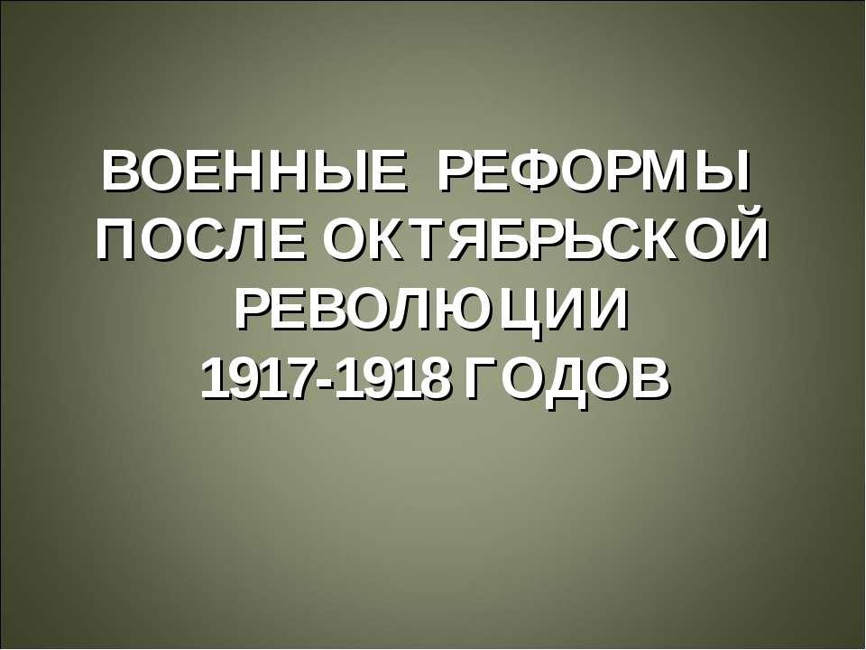 ВОЕННЫЕ РЕФОРМЫ ПОСЛЕ ОКТЯБРЬСКОЙ РЕВОЛЮЦИИ 1917-1918 ГОДОВ