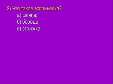 2) Что такое эспаньолка? а) шляпа; б) борода; в) стрижка