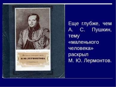 Еще глубже, чем А. С. Пушкин, тему «маленького человека» раскрыл М. Ю. Лермон...