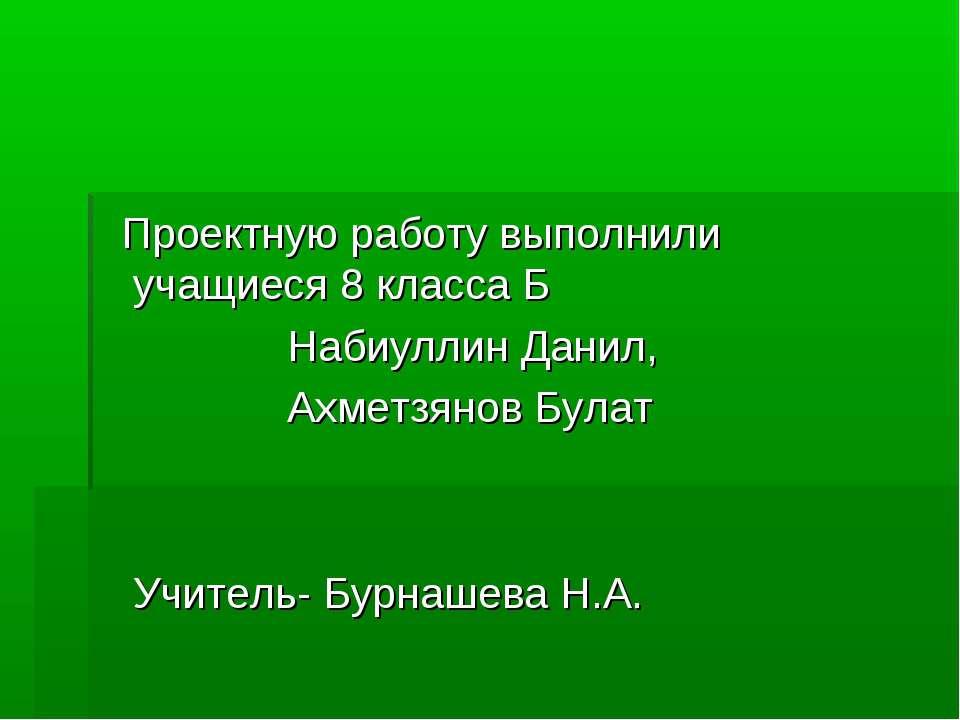 Проектную работу выполнили учащиеся 8 класса Б Набиуллин Данил, Ахметзянов Бу...