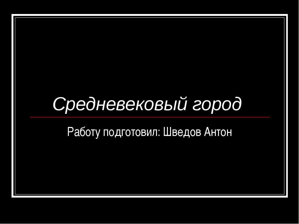 Средневековый город Работу подготовил: Шведов Антон