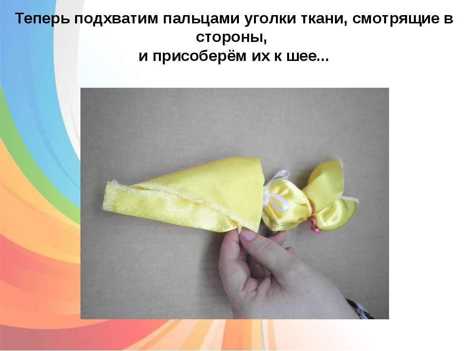 Теперь подхватим пальцами уголки ткани, смотрящие в стороны, и присоберём их ...