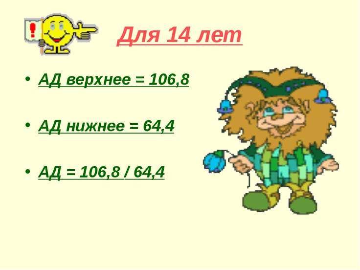 Для 14 лет АД верхнее = 106,8 АД нижнее = 64,4 АД = 106,8 / 64,4