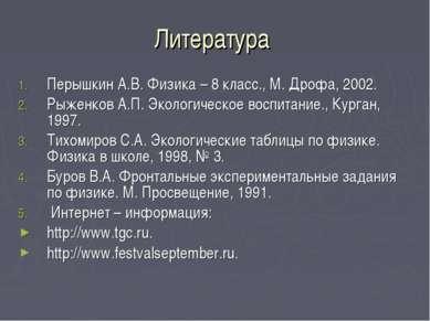 Литература Перышкин А.В. Физика – 8 класс., М. Дрофа, 2002. Рыженков А.П. Эко...