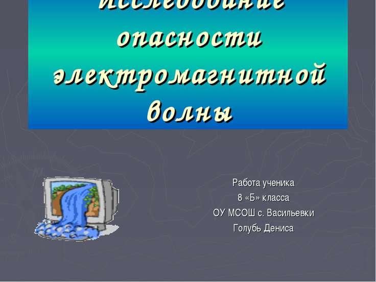 Исследование опасности электромагнитной волны Работа ученика 8 «Б» класса ОУ ...