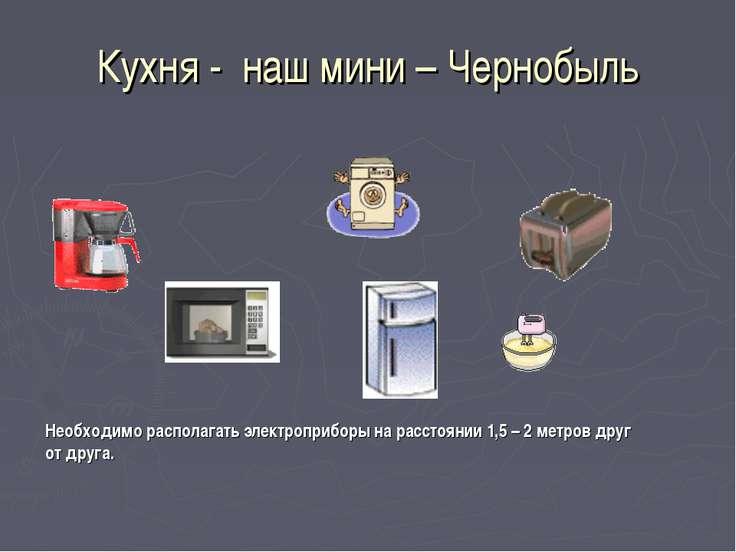 Кухня - наш мини – Чернобыль Необходимо располагать электроприборы на расстоя...