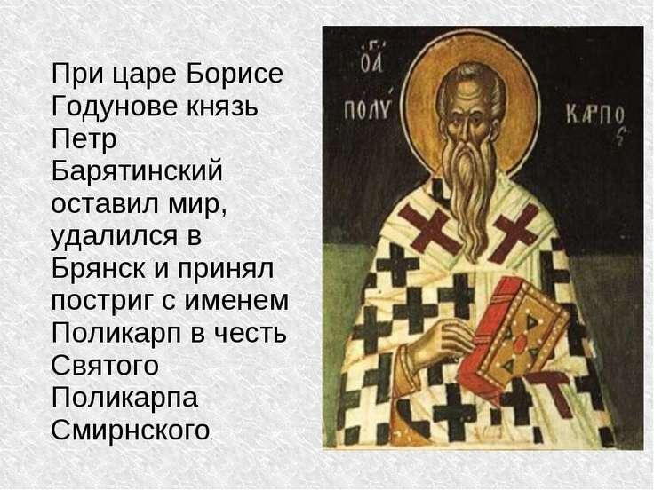 При царе Борисе Годунове князь Петр Барятинский оставил мир, удалился в Брянс...