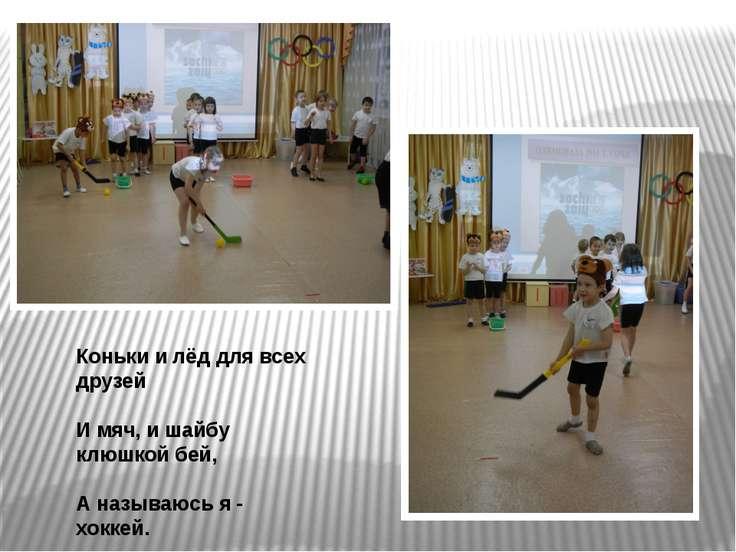Коньки и лёд для всех друзей И мяч, и шайбу клюшкой бей, А называюсь я - хоккей.