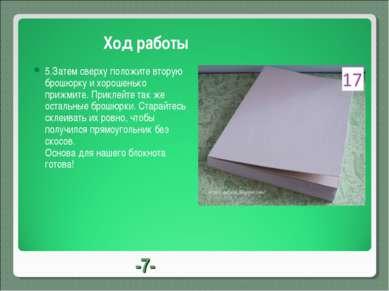 -7- Ход работы 5.Затем сверху положите вторую брошюрку и хорошенько прижмите....