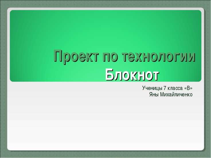 Проект по технологии Блокнот Ученицы 7 класса «В» Яны Михайличенко