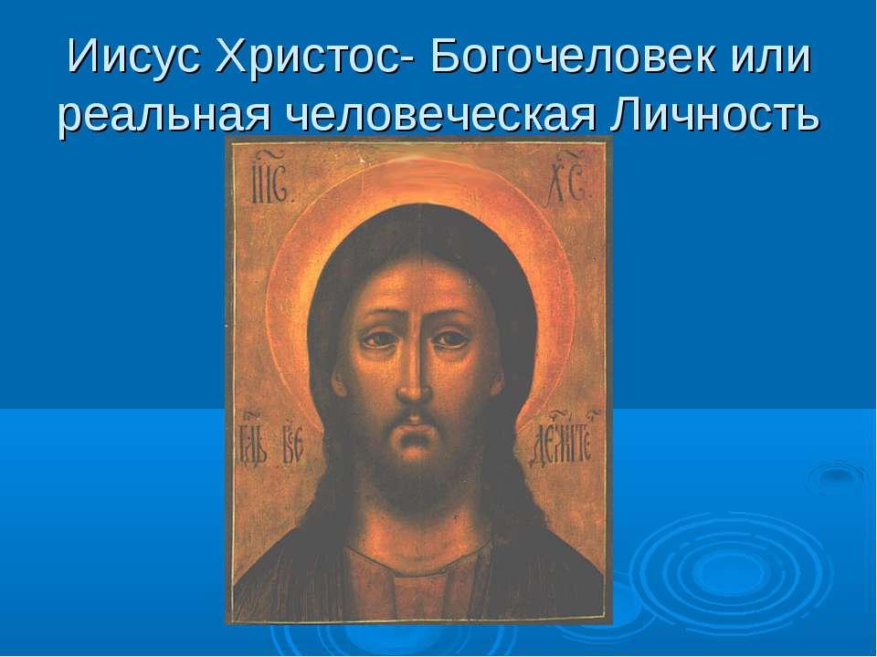 Иисус Христос- Богочеловек или реальная человеческая Личность