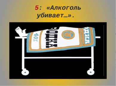 5: «Алкоголь убивает…».
