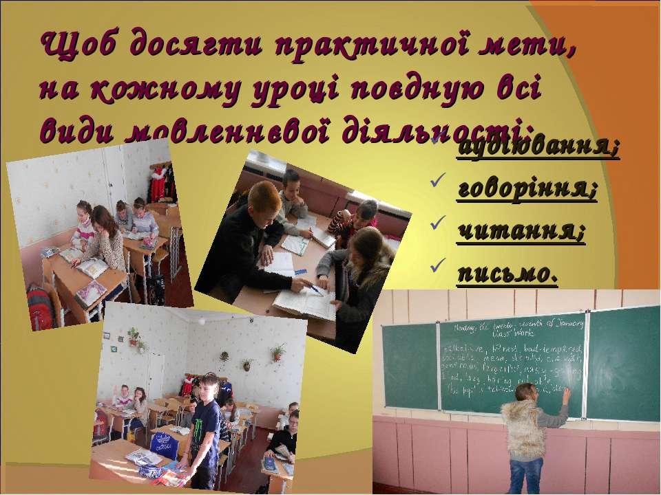 Щоб досягти практичної мети, на кожному уроці поєдную всі види мовленнєвої ді...