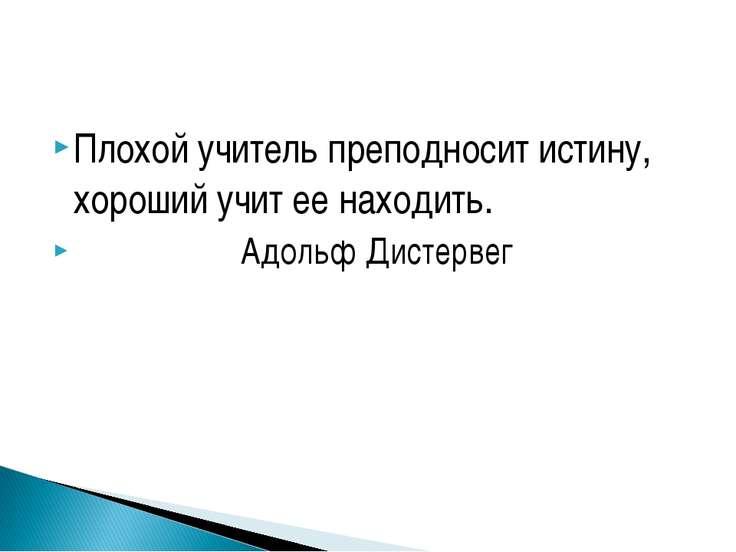 Плохой учитель преподносит истину, хороший учит ее находить. Адольф Дистервег